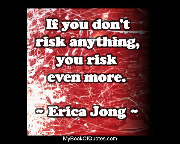If you don't risk anything, then you risk even more.