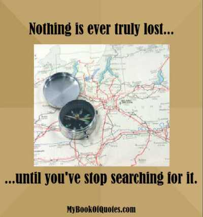 Nothing is ever truly lost until you've stop searching for it.