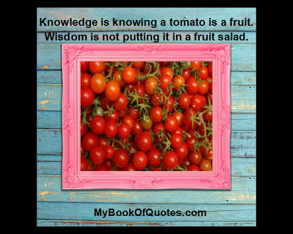 Knowledge Is Knowing A Tomato Is A Fruit Wisdom Is Not