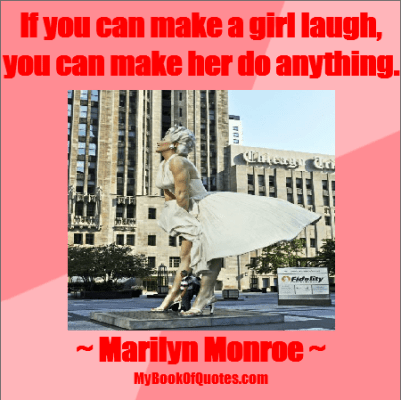 If you can make a girl laugh, you can make her do anything. - Marilyn Monroe