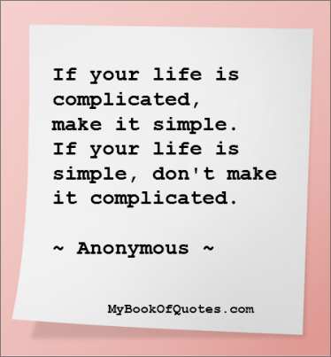 If your life is complicated, make it simple. If your life is simple, don't make it complicated.