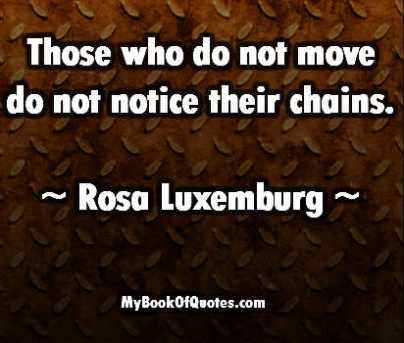 Those who do not move do not notice their chains Source