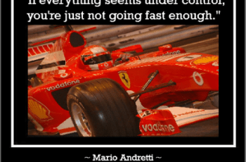If everything seems under control, you're just not going fast enough Mario Andretti