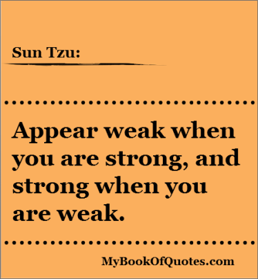 Appear weak when you are strong, and strong when you are weak. Sun Tzu