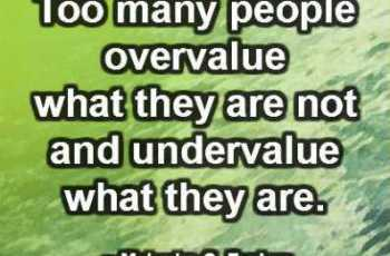 Too many people overvalue what they are not and undervalue what they are