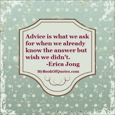 Advice is what we ask for when we already know the answer but wish we didn't