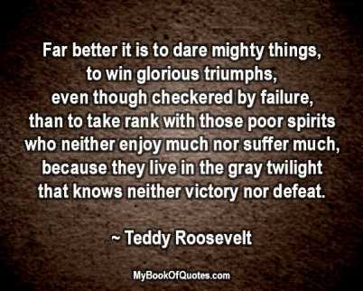 Far better it is to dare mighty things