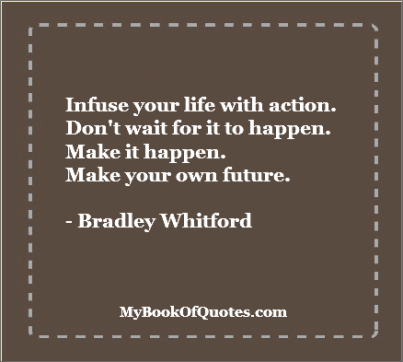 Infuse your life with action. Don't wait for it to happen. Make it happen. Make your own future. - Bradley Whitford