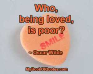 Who, being loved, is poor? ~ Oscar Wilde