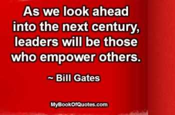 As we look ahead into the next century, leaders will be those who empower others. ~ Bill Gates