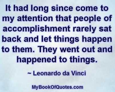 It had long since come to my attention that people of accomplishment rarely sat back and let things happen to them. They went out and happened to things. ~ Leonardo da Vinci