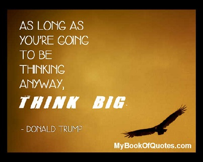 As long as you are going to be thinking anyway, think big. ~ Donald Trump