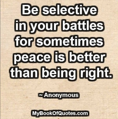 Be selective in your battles for sometimes peace is better than being right. ~ Anonymous