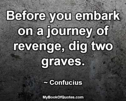Before you embark on a journey of revenge