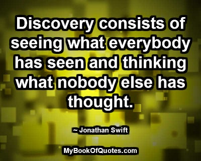 Discovery consists of seeing what everybody has seen and thinking what nobody else has thought. ~ Jonathan Swift