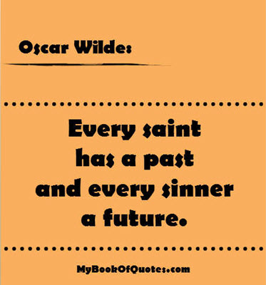 Every saint has a past and every sinner a future. ~ Oscar Wilde