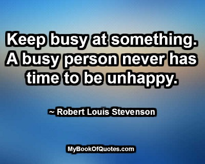 Keep busy at something. A busy person never has time to be unhappy. ~ Robert Louis Stevenson
