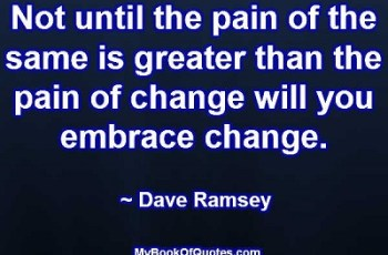 Not until the pain of the same is greater than the pain of change will you embrace change. ~ Dave Ramsey