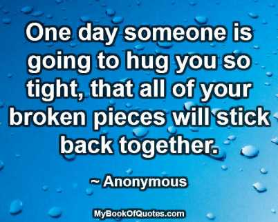 One day someone is going to hug you so tight that all of your broken pieces will stick back together. ~ Anonymous