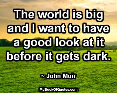 The world is big and I want to have a good look at it before it gets dark. ~ John Muir