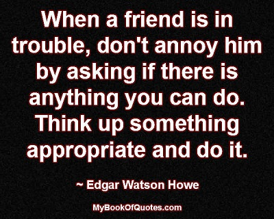 When a friend is in trouble, don't annoy him by asking if there is anything you can do. Think up something appropriate and do it.~ Edgar Watson Howe