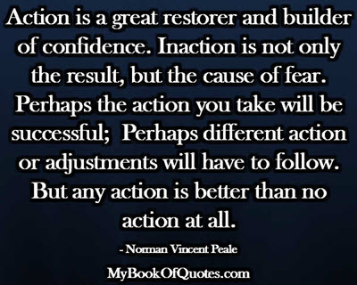 Action is a great restorer and builder of confidence. Inaction is not only the result, but the cause, of fear. Perhaps the action you take will be successful; Perhaps different action or adjustments will have to follow. But any action is better than no action at all. ~ Norman Vincent Peale