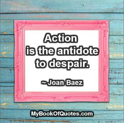 Action is the antidote to despair. ~ Joan Baez