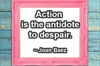 Action is the antidote to despair. ~ Joan Baez