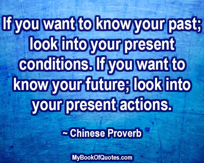If you want to know your past; look into your present conditions. If you want to know your future; look into your present actions.  ~ Chinese Proverb