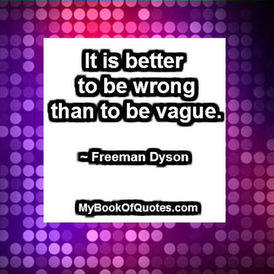 It is better to be wrong than to be vague. ~ Freeman Dyson