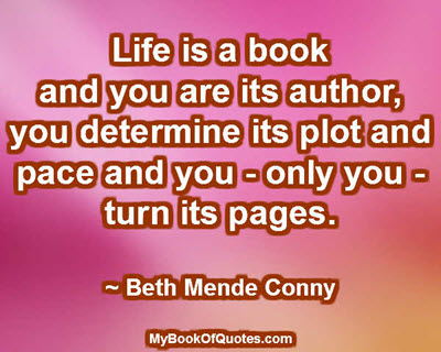 Life is a book and you are its author, you determine its plot and pace and you - only you - turn its pages. ~ Beth Mende Conny