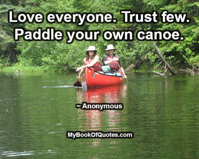 Love everyone. Trust few. Paddle your own canoe. ~ Anonymous