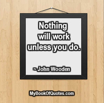 Nothing will work unless you do. ~ John Wooden
