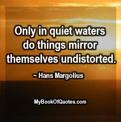 Only in quiet waters do things mirror themselves undistorted. ~ Hans Margolius
