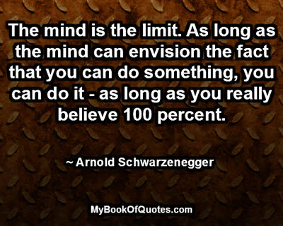 The mind is the limit. As long as the mind can envision the fact that you can do something, you can do it - as long as you really believe 100 percent. ~ Arnold Schwarzenegger