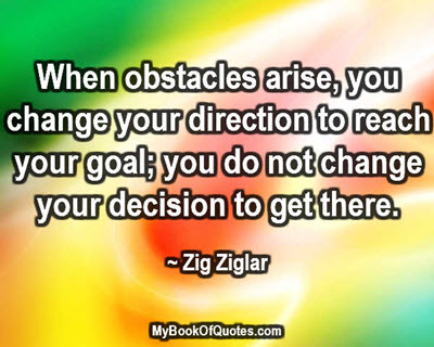 When obstacles arise, you change your direction to reach your goal; you do not change your decision to get there. ~ Zig Ziglar