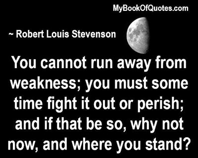 You cannot run away from weakness; you must some time fight it out or perish; and if that be so, why not now, and where you stand? ~ Robert Louis Stevenson