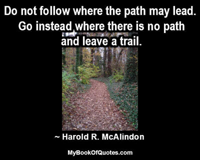 Do not follow where the path may lead. Go instead where there is no path and leave a trail. ~ Harold R. McAlindon