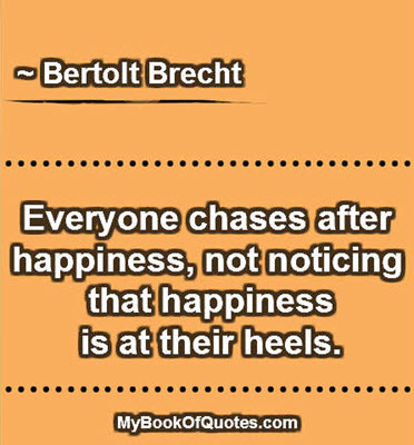 Everyone chases after happiness, not noticing that happiness is at their heels. ~ Bertolt Brecht