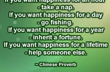 If you want happiness for an hour - take a nap. If you want happiness for a day - go fishing. If you want happiness for a year - inherit a fortune. If you want happiness for a lifetime - help someone else. ~ Chinese Proverb