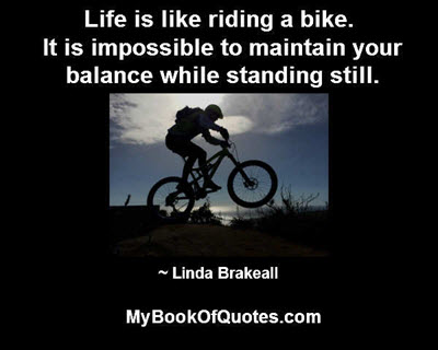 Life is like riding a bike. It is impossible to maintain your balance while standing still. ~ Linda Brakeall