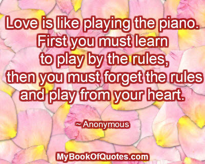 Love is like playing the piano. First you must learn to play by the rules, then you must forget the rules and play from your heart. ~ Anonymous
