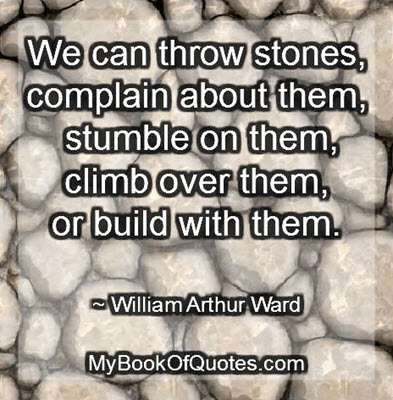 We can throw stones, complain about them, stumble on them, climb over them, or build with them. ~ William Arthur Ward