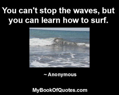 You can't stop the waves, but you can learn how to surf. ~ Anonymous