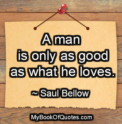 A man is only as good as what he loves. -Saul Bellow