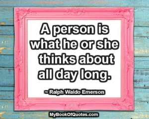 A person is what he or she thinks about all day long. ~ Ralph Waldo Emerson