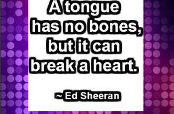 A tongue has no bones, but it can break a heart. ~ Ed Sheeran