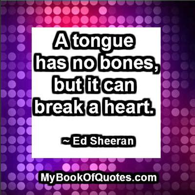 A tongue has no bones, but it can break a heart. ~ Ed Sheeran