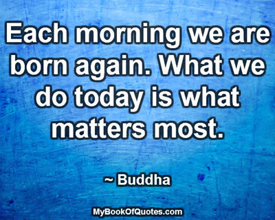 Each morning we are born again. What we do today is what matters most. ~ Buddha