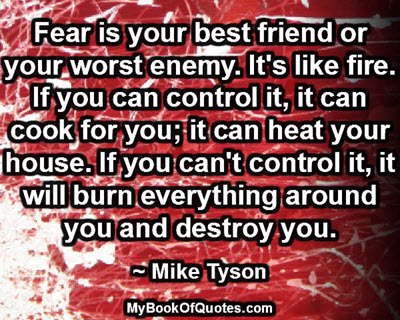 Fear is your best friend or your worst enemy. It's like fire. If you can control it, it can cook for you; it can heat your house. If you can't control it, it will burn everything around you and destroy you. ~ Mike Tyson
